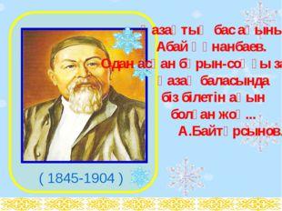 ( 1845-1904 ) Қазақтың бас ақыны- Абай Құнанбаев. Одан асқан бұрын-соңғы зам