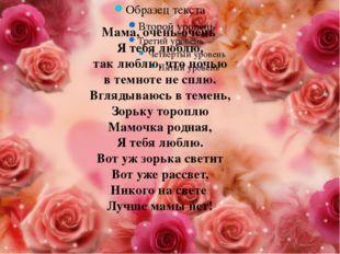 Мама, очень-очень Я тебя люблю, так люблю, что ночью в темноте не сплю. Вгл