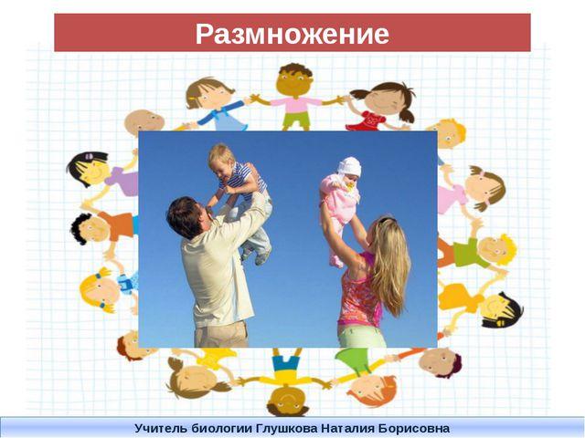 Размножение Учитель биологии Глушкова Наталия Борисовна