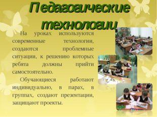 Педагогические технологии На уроках используются современные технологии, созд