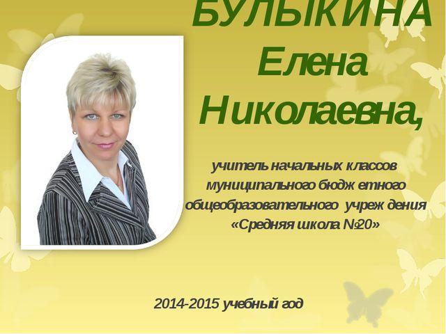 БУЛЫКИНА Елена Николаевна, учитель начальных классов муниципального бюджетног...