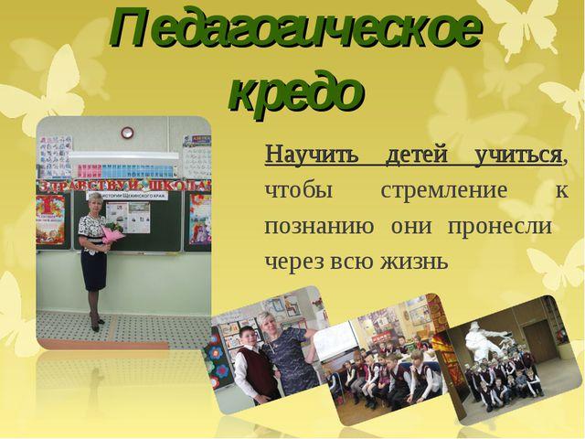 Педагогическое кредо Научить детей учиться, чтобы стремление к познанию они п...