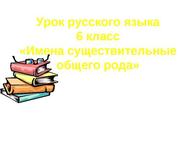 Урок русского языка 6 класс «Имена существительные общего рода»