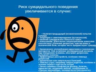 Риск суицидального поведения увеличивается в случае: • Наличия предыдущей (не