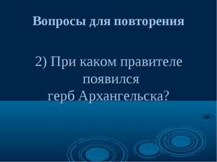 Вопросы для повторения 2) При каком правителе появился герб Архангельска?
