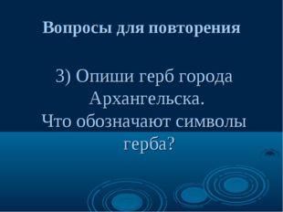 Вопросы для повторения 3) Опиши герб города Архангельска. Что обозначают симв
