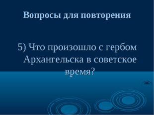 Вопросы для повторения 5) Что произошло с гербом Архангельска в советское вре