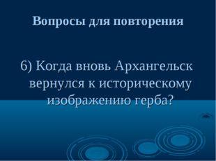 Вопросы для повторения 6) Когда вновь Архангельск вернулся к историческому из