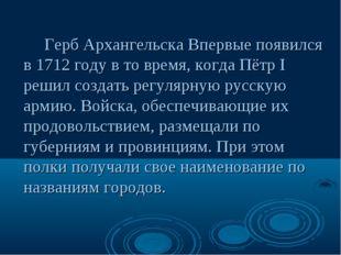 Герб Архангельска Впервые появился в 1712 году в то время, когда Пётр I решил