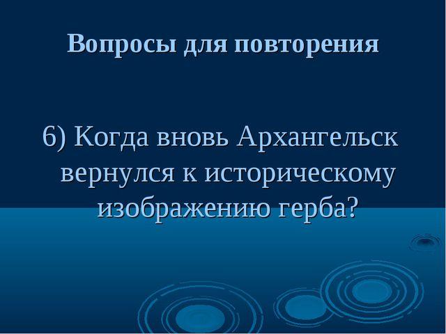 Вопросы для повторения 6) Когда вновь Архангельск вернулся к историческому из...