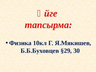 Үйге тапсырма: Физика 10кл Г. Я.Мякишев, Б.Б.Буховцев §29, 30