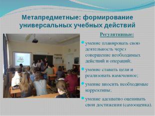 Метапредметные: формирование универсальных учебных действий Регулятивные: уме