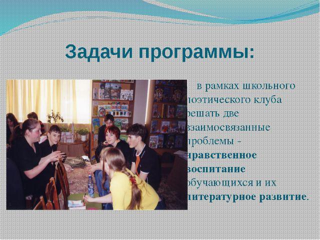 Задачи программы: в рамках школьного поэтического клуба решать две взаимосвяз...