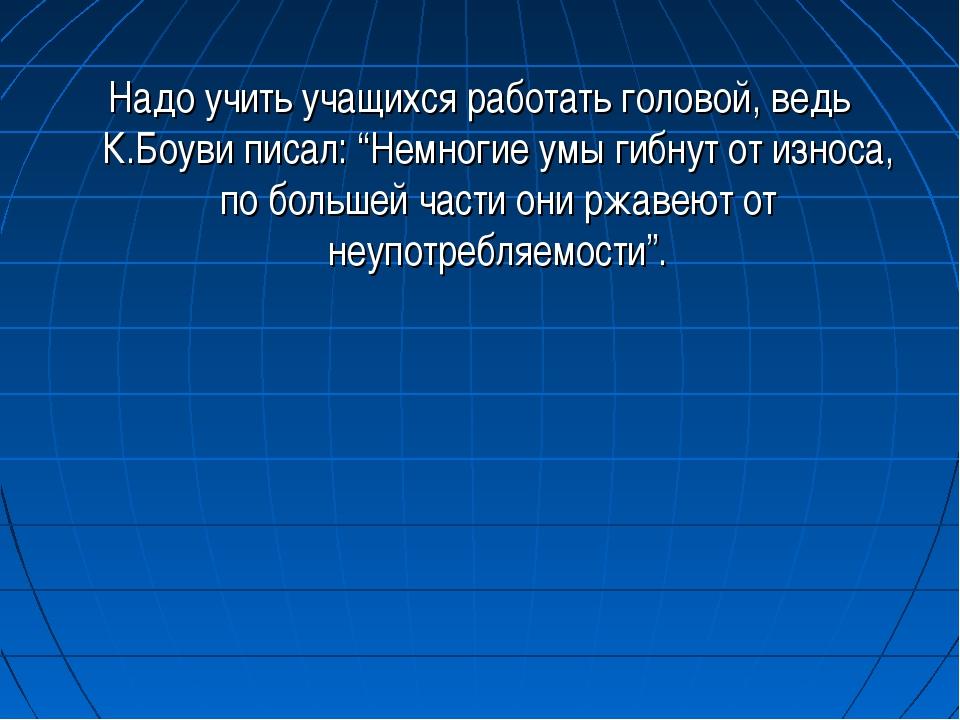 """Надо учить учащихся работать головой, ведь К.Боуви писал: """"Немногие умы гибну..."""