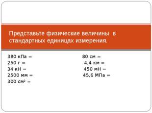 380 кПа = 80 см = 250 г = 4,4 км = 34 кН = 450 мН = 2500 мм = 45,6 МПа = 300