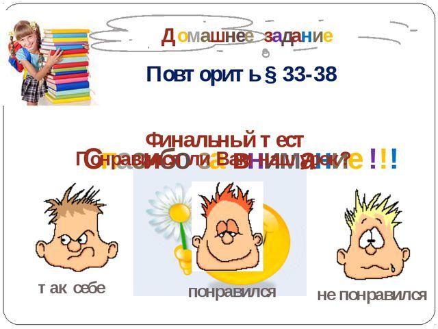 Домашнее задание Повторить § 33-38 Спасибо за внимание !!! Финальный тест по...