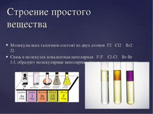 Молекулы всех галогенов состоят из двух атомов F2 Cl2 Br2 J2. Связь в молекул