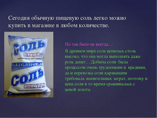 Сегодня обычную пищевую соль легко можно купить в магазине в любом количестве...