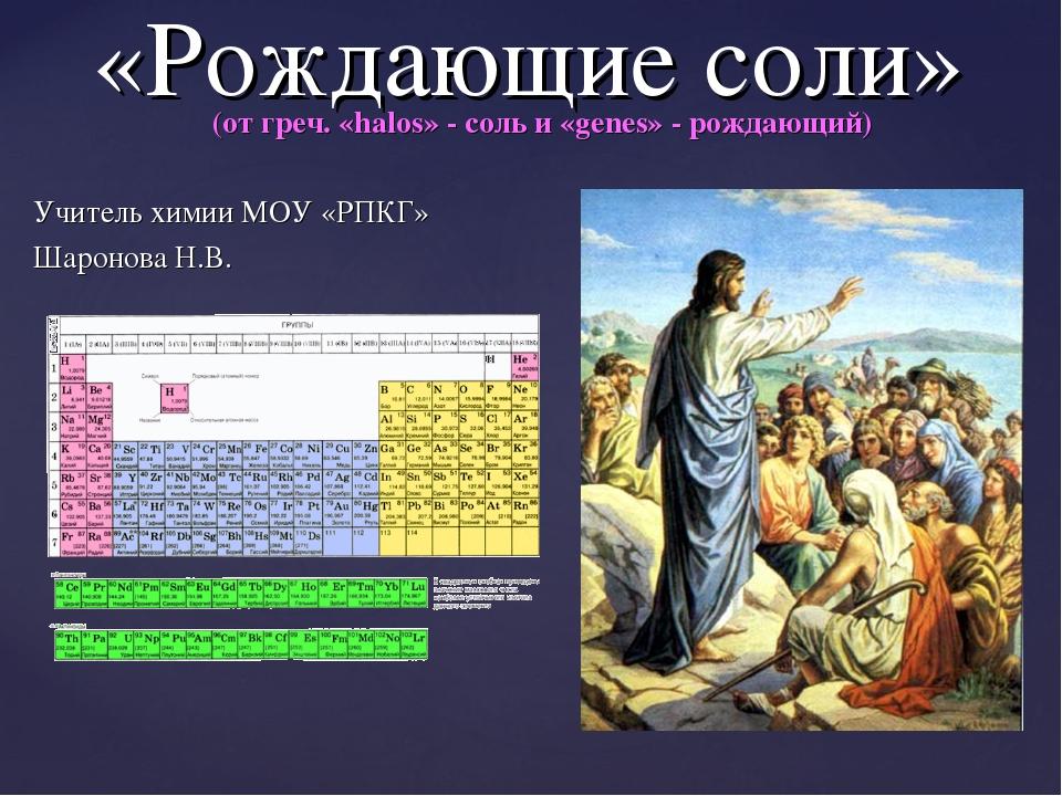«Рождающие соли» (от греч. «halos» - соль и «genes» - рождающий) Учитель хим...