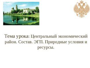 Тема урока: Центральный экономический район. Состав. ЭГП. Природные условия и