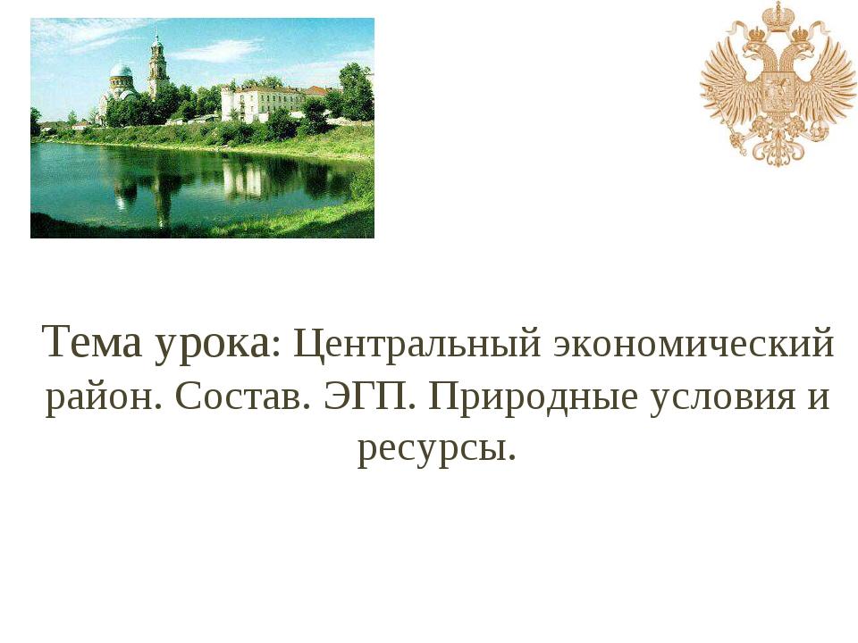 Тема урока: Центральный экономический район. Состав. ЭГП. Природные условия и...