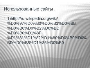 Использованные сайты . 1)http://ru.wikipedia.org/wiki/%D0%97%D0%B0%D0%B3%D0%B