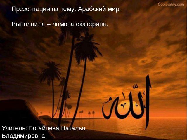 Презентация на тему: Арабский мир. Выполнила – ломова екатерина. Учитель: Бог...