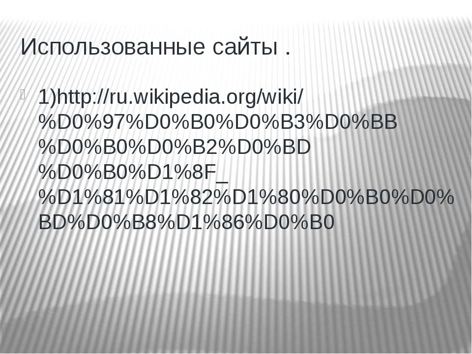 Использованные сайты . 1)http://ru.wikipedia.org/wiki/%D0%97%D0%B0%D0%B3%D0%B...