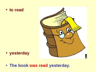 to read yesterday The book was read yesterday.