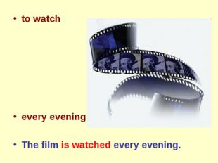 to watch every evening The film is watched every evening.