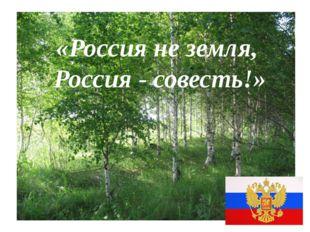 «Россия не земля, Россия - совесть!»