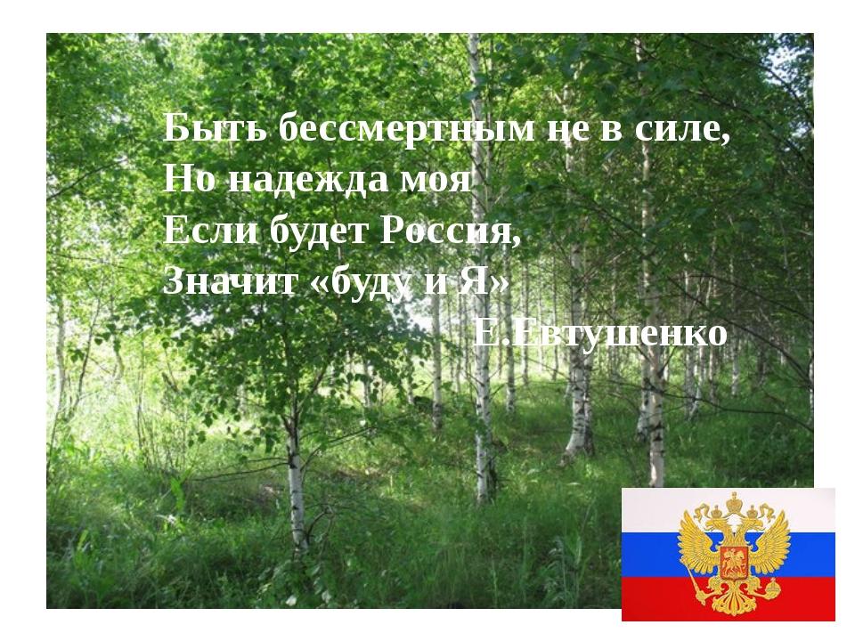 Быть бессмертным не в силе, Но надежда моя Если будет Россия, Значит «буду и...