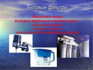 8 Бытовые фильтры Различные виды бытовых фильтров очистки воды : проточный ф