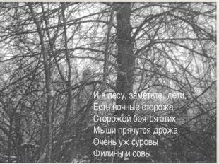 И в лесу, заметьте, дети, Есть ночные сторожа. Сторожей боятся этих. Мыши пря
