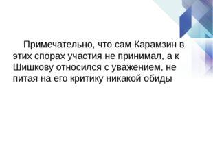 Примечательно, что сам Карамзин в этих спорах участия не принимал, а к Шишко