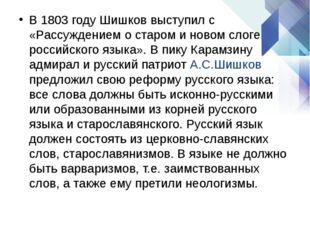 В 1803 году Шишков выступил с «Рассуждением о старом и новом слоге российског