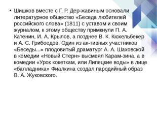 Шишков вместе с Г. Р. Державинымосновали литературное общество «Беседа люби