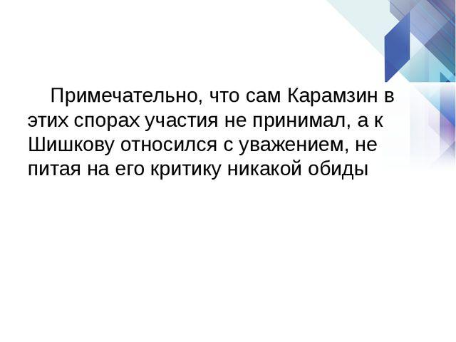 Примечательно, что сам Карамзин в этих спорах участия не принимал, а к Шишко...