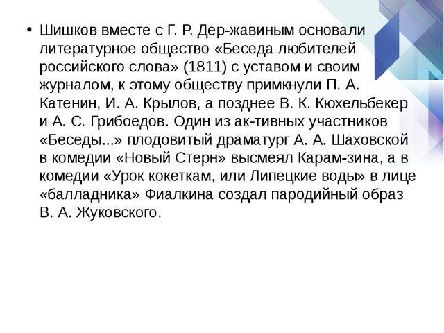 Шишков вместе с Г. Р. Державинымосновали литературное общество «Беседа люби...