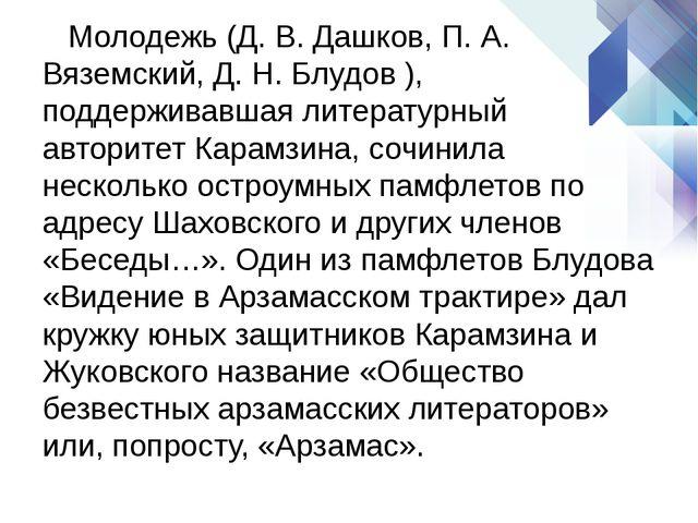 Молодежь (Д. В. Дашков, П. А. Вяземский, Д. Н. Блудов ), поддерживавшая лите...