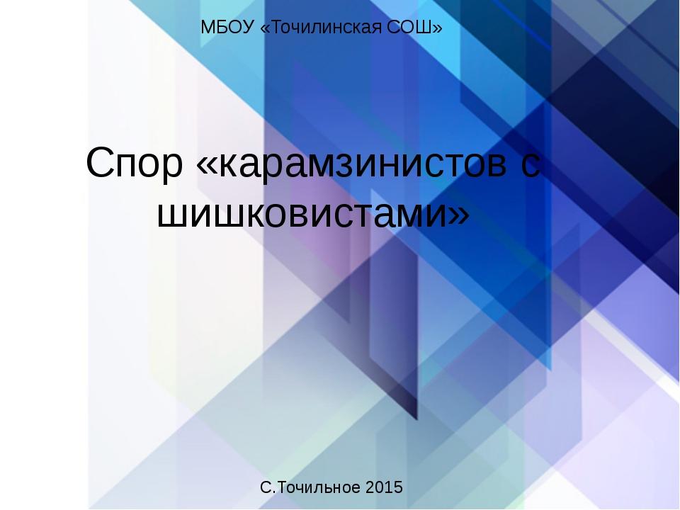 Спор «карамзинистов с шишковистами» МБОУ «Точилинская СОШ» С.Точильное 2015