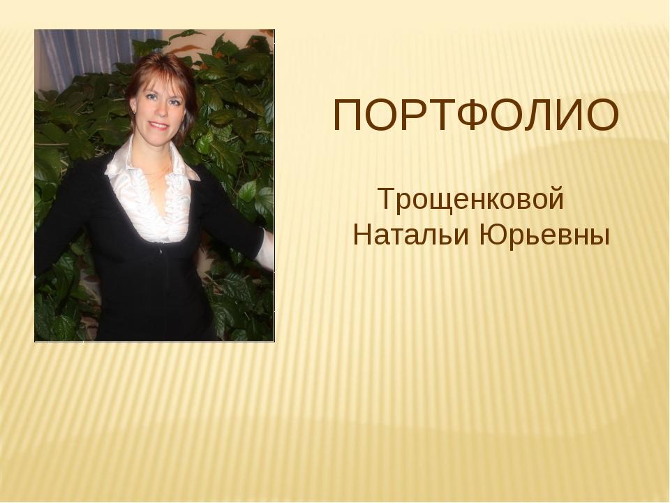 ПОРТФОЛИО Трощенковой Натальи Юрьевны