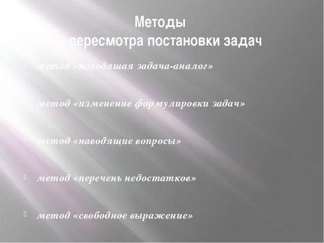 Методы пересмотра постановки задач метод «наводящая задача-аналог» метод «изм...