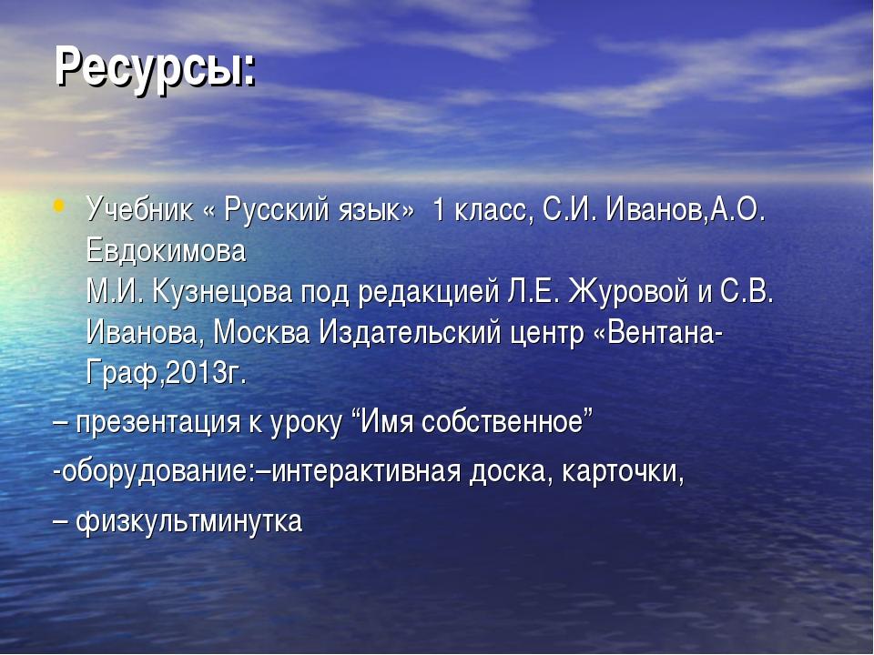 Ресурсы: Учебник « Русский язык» 1 класс, С.И. Иванов,А.О. Евдокимова М.И. Ку...