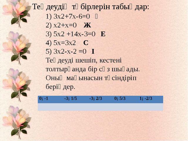 1) 3х2+7х-6=0 Ң 2) х2+х=0 Ж 3) 5х2 +14х-3=0 Е 4) 5х=3х2 С 5) 3х2-х-2 =0 І Те...