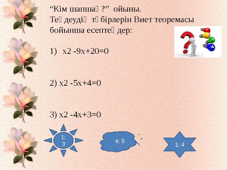 """""""Кім шапшаң?"""" ойыны. Теңдеудің түбірлерін Виет теоремасы бойынша есептеңдер:..."""