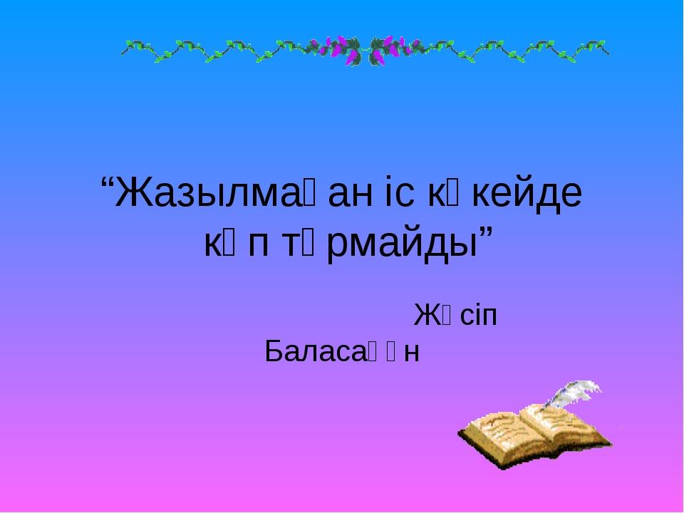 """""""Жазылмаған іс көкейде көп тұрмайды"""" Жүсіп Баласағұн"""