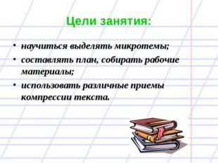 Цели занятия: научиться выделять микротемы; составлять план, собирать рабочие