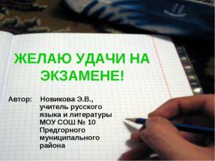 ЖЕЛАЮ УДАЧИ НА ЭКЗАМЕНЕ! Автор: Новикова Э.В., учитель русского языка и литер