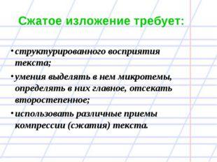 Сжатое изложение требует: структурированного восприятия текста; умения выделя